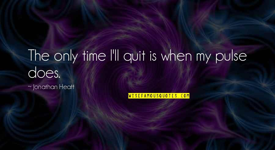Is My Time Quotes By Jonathan Heatt: The only time I'll quit is when my