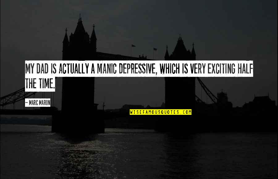 Is My Time Quotes By Marc Maron: My dad is actually a manic depressive, which