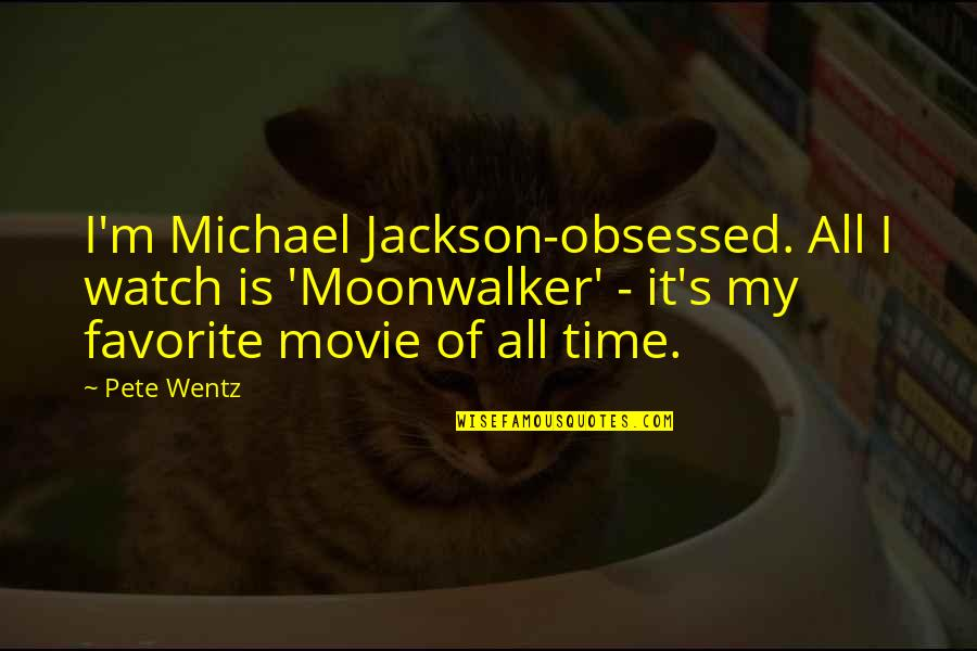 Is My Time Quotes By Pete Wentz: I'm Michael Jackson-obsessed. All I watch is 'Moonwalker'