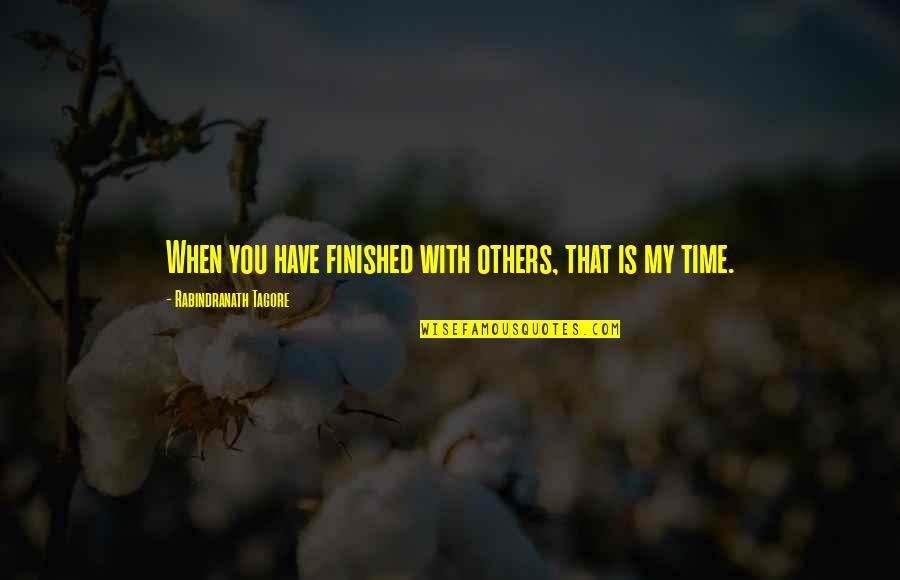 Is My Time Quotes By Rabindranath Tagore: When you have finished with others, that is