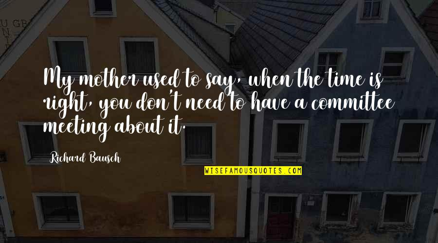 Is My Time Quotes By Richard Bausch: My mother used to say, when the time