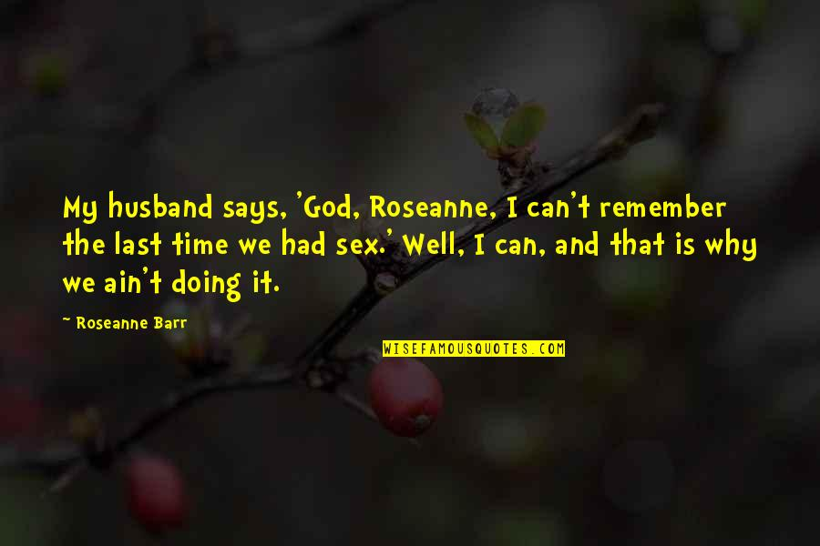 Is My Time Quotes By Roseanne Barr: My husband says, 'God, Roseanne, I can't remember