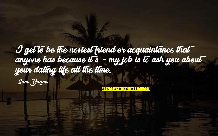 Is My Time Quotes By Sam Yagan: I get to be the nosiest friend or