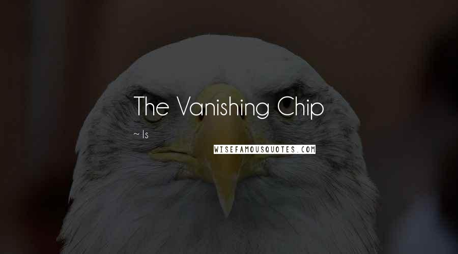 Is quotes: The Vanishing Chip