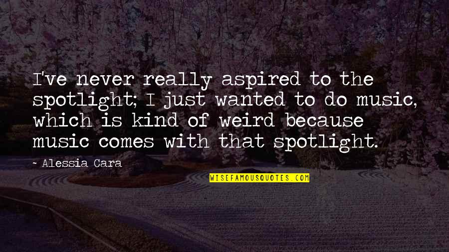 Is That Weird Quotes By Alessia Cara: I've never really aspired to the spotlight; I