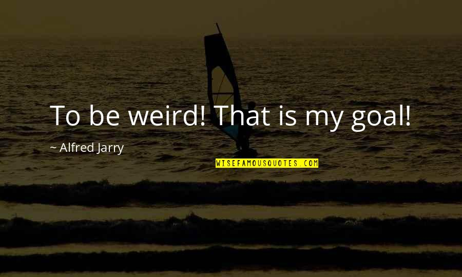 Is That Weird Quotes By Alfred Jarry: To be weird! That is my goal!