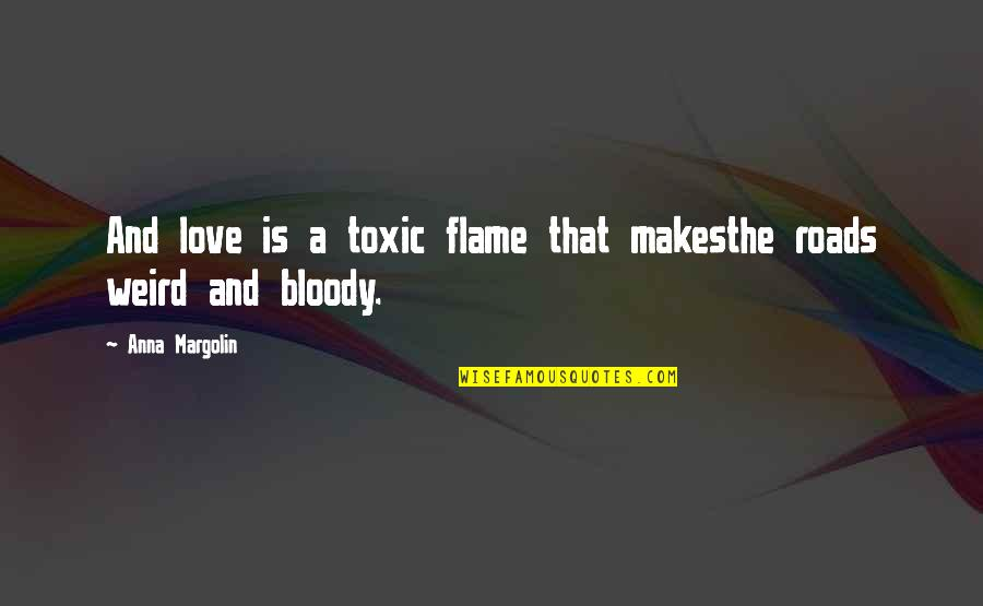 Is That Weird Quotes By Anna Margolin: And love is a toxic flame that makesthe