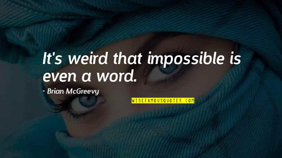 Is That Weird Quotes By Brian McGreevy: It's weird that impossible is even a word.
