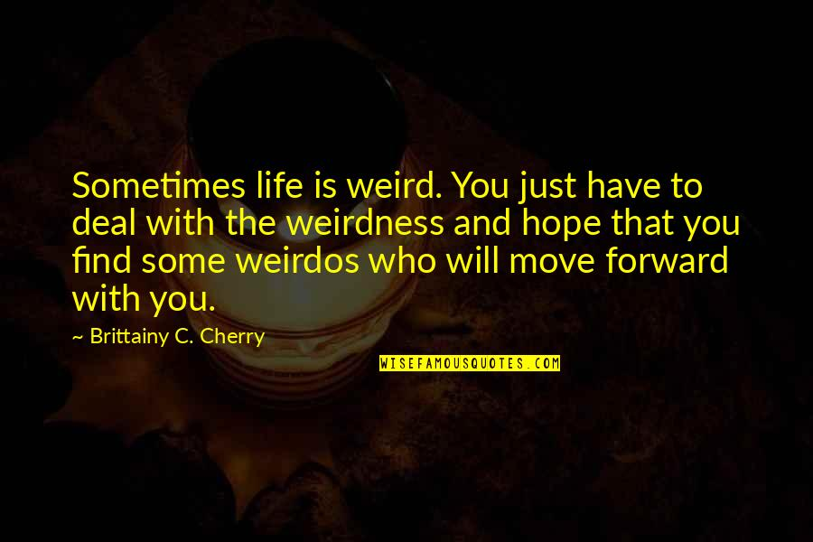 Is That Weird Quotes By Brittainy C. Cherry: Sometimes life is weird. You just have to