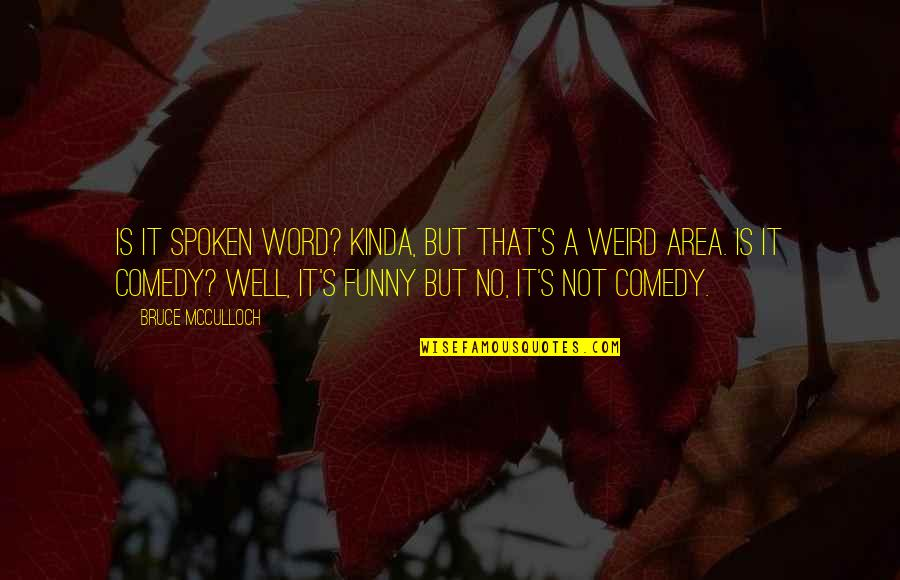 Is That Weird Quotes By Bruce McCulloch: Is it spoken word? Kinda, but that's a