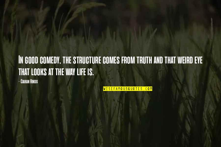 Is That Weird Quotes By Ciaran Hinds: In good comedy, the structure comes from truth