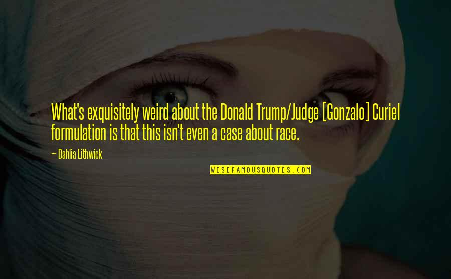 Is That Weird Quotes By Dahlia Lithwick: What's exquisitely weird about the Donald Trump/Judge [Gonzalo]