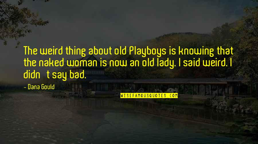 Is That Weird Quotes By Dana Gould: The weird thing about old Playboys is knowing