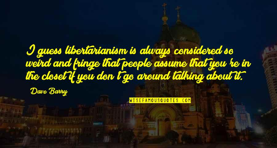 Is That Weird Quotes By Dave Barry: I guess libertarianism is always considered so weird