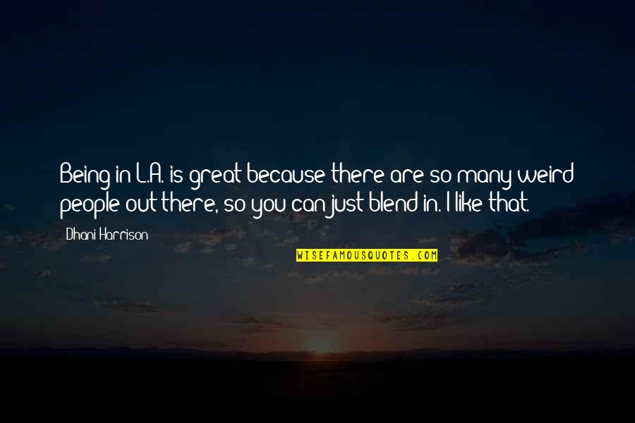 Is That Weird Quotes By Dhani Harrison: Being in L.A. is great because there are