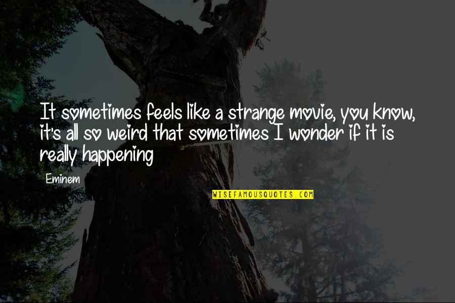 Is That Weird Quotes By Eminem: It sometimes feels like a strange movie, you