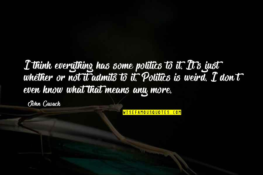 Is That Weird Quotes By John Cusack: I think everything has some politics to it.