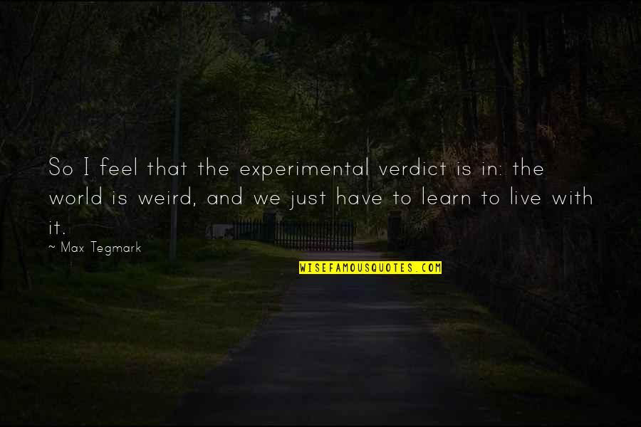 Is That Weird Quotes By Max Tegmark: So I feel that the experimental verdict is