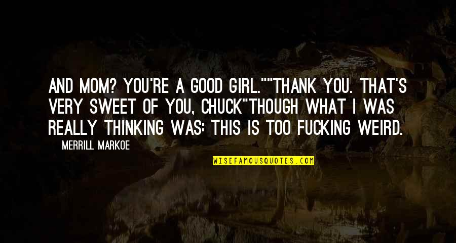 """Is That Weird Quotes By Merrill Markoe: And Mom? You're a good girl.""""""""Thank you. That's"""
