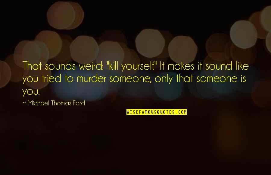"""Is That Weird Quotes By Michael Thomas Ford: That sounds weird: """"kill yourself."""" It makes it"""