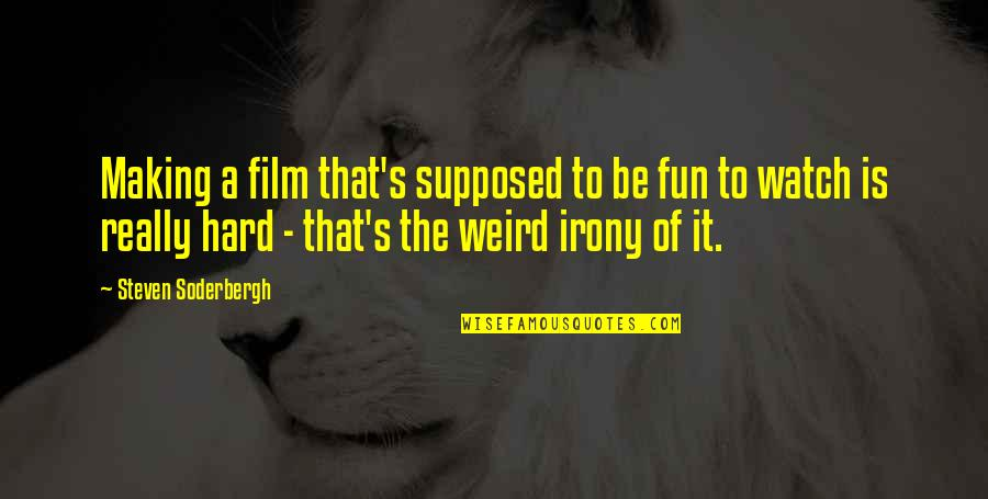 Is That Weird Quotes By Steven Soderbergh: Making a film that's supposed to be fun