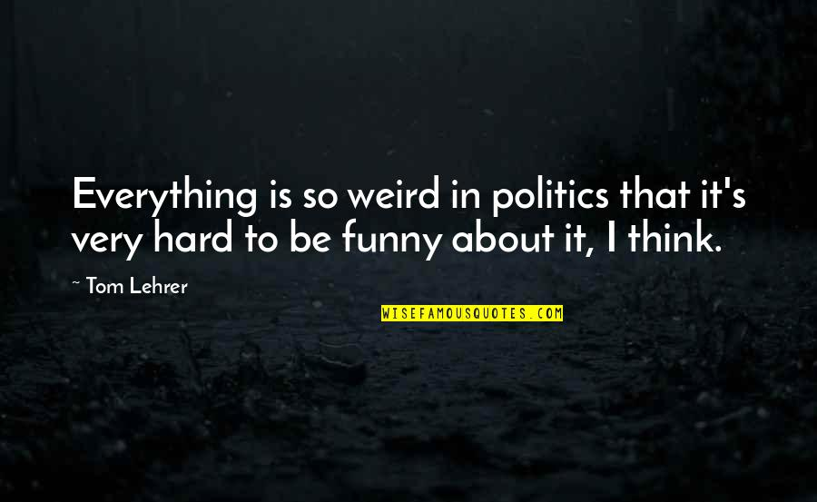 Is That Weird Quotes By Tom Lehrer: Everything is so weird in politics that it's