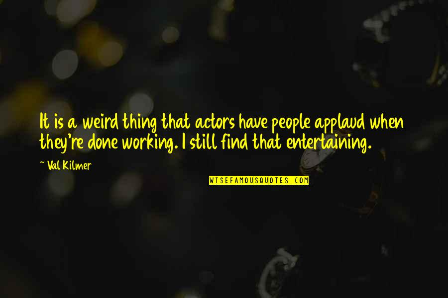 Is That Weird Quotes By Val Kilmer: It is a weird thing that actors have