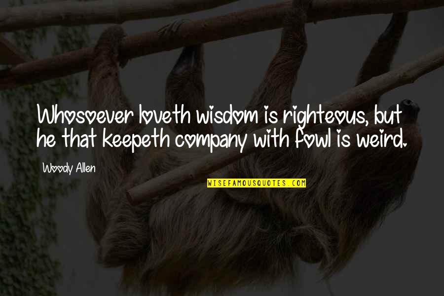 Is That Weird Quotes By Woody Allen: Whosoever loveth wisdom is righteous, but he that