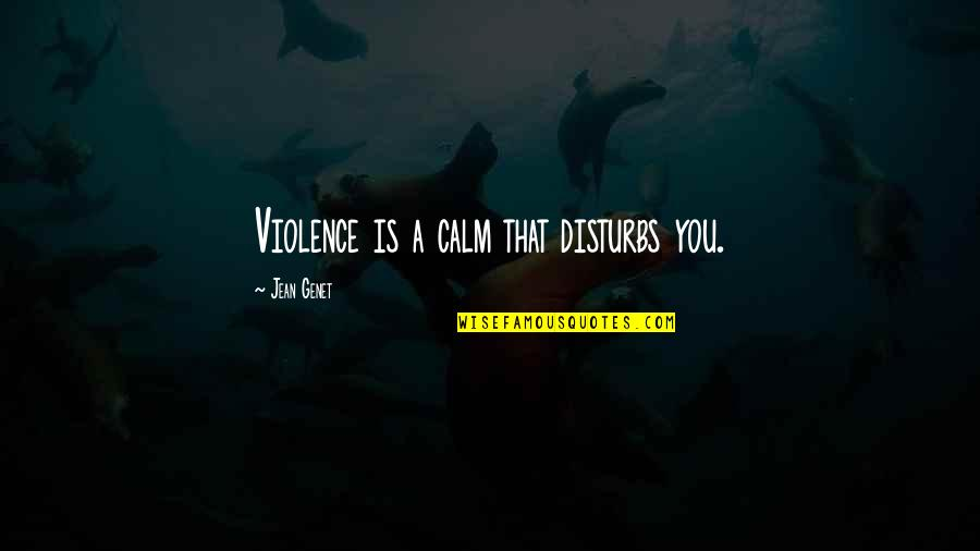 Is That You Quotes By Jean Genet: Violence is a calm that disturbs you.