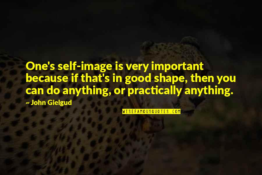 Is That You Quotes By John Gielgud: One's self-image is very important because if that's