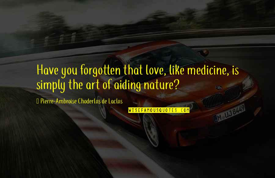 Is That You Quotes By Pierre-Ambroise Choderlos De Laclos: Have you forgotten that love, like medicine, is