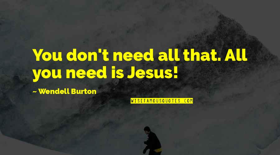 Is That You Quotes By Wendell Burton: You don't need all that. All you need