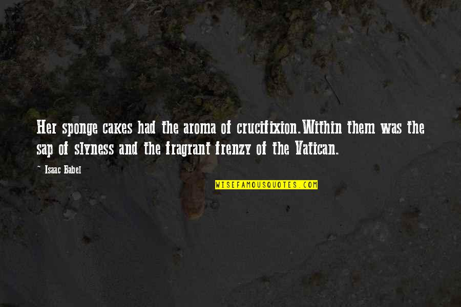 Isaac Babel Quotes By Isaac Babel: Her sponge cakes had the aroma of crucifixion.Within
