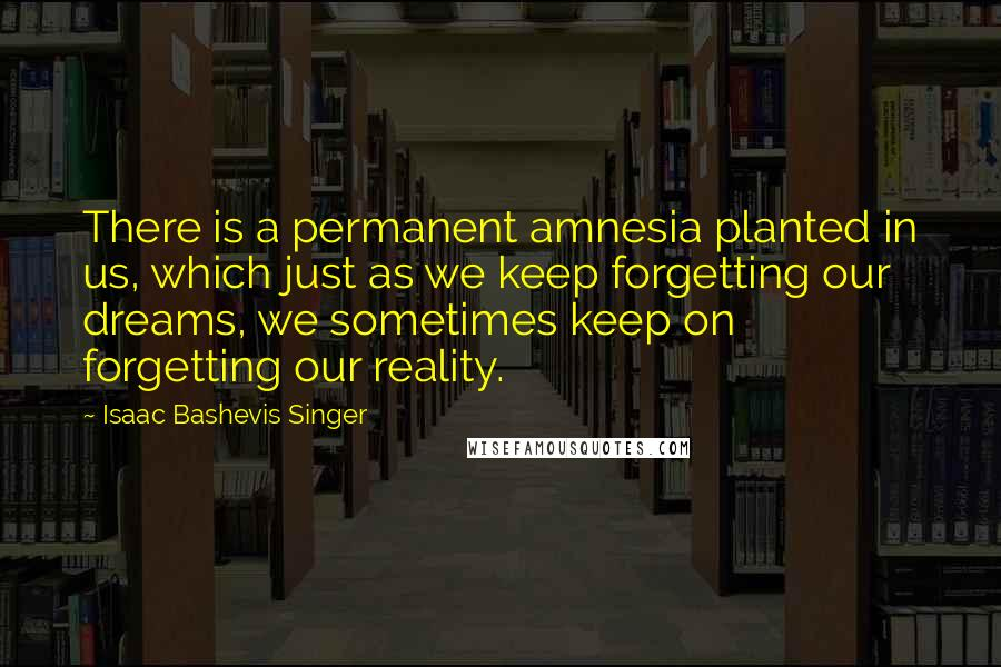 Isaac Bashevis Singer quotes: There is a permanent amnesia planted in us, which just as we keep forgetting our dreams, we sometimes keep on forgetting our reality.