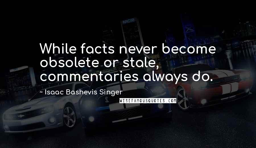 Isaac Bashevis Singer quotes: While facts never become obsolete or stale, commentaries always do.