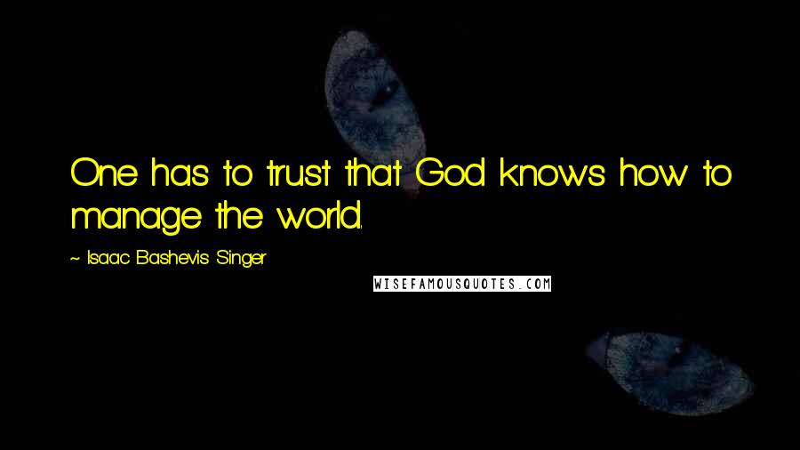 Isaac Bashevis Singer quotes: One has to trust that God knows how to manage the world.