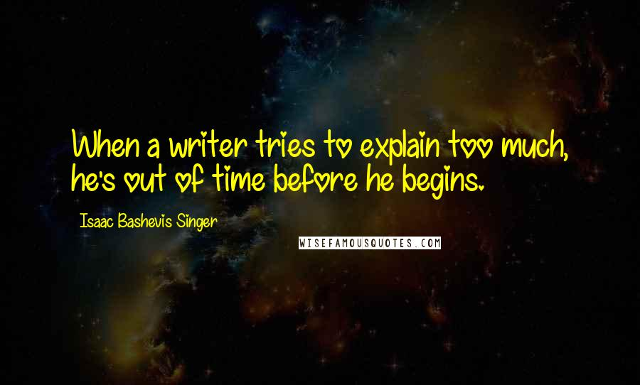Isaac Bashevis Singer quotes: When a writer tries to explain too much, he's out of time before he begins.