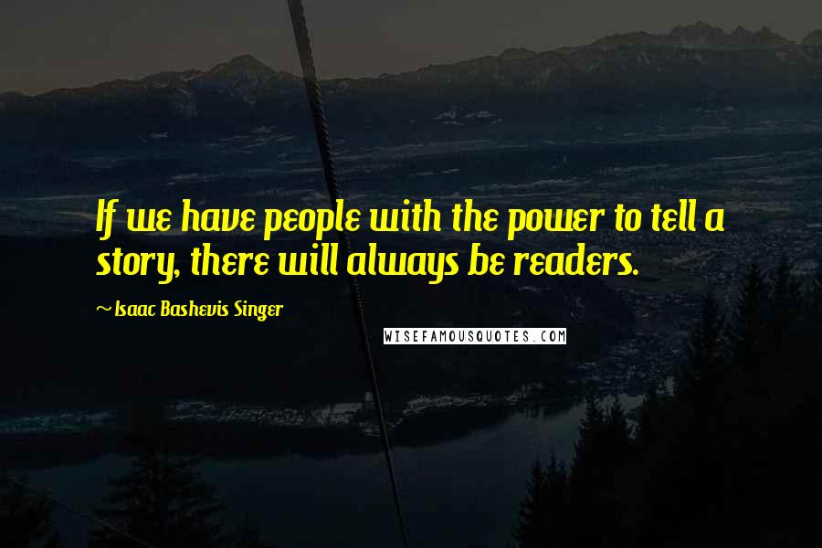 Isaac Bashevis Singer quotes: If we have people with the power to tell a story, there will always be readers.