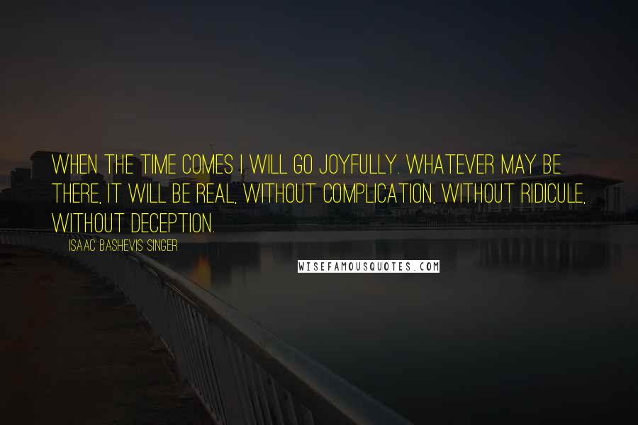 Isaac Bashevis Singer quotes: When the time comes I will go joyfully. Whatever may be there, it will be real, without complication, without ridicule, without deception.