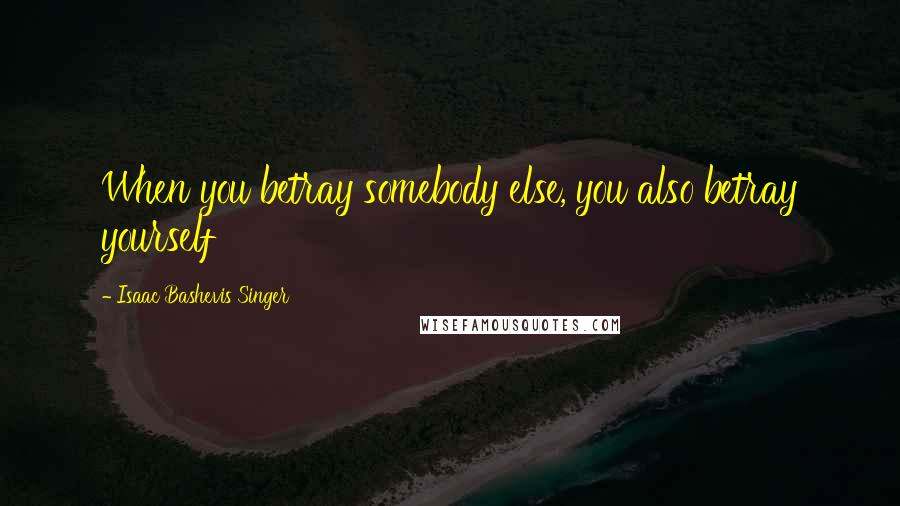 Isaac Bashevis Singer quotes: When you betray somebody else, you also betray yourself