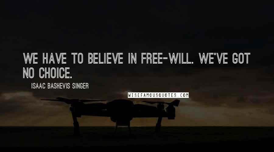 Isaac Bashevis Singer quotes: We have to believe in free-will. We've got no choice.