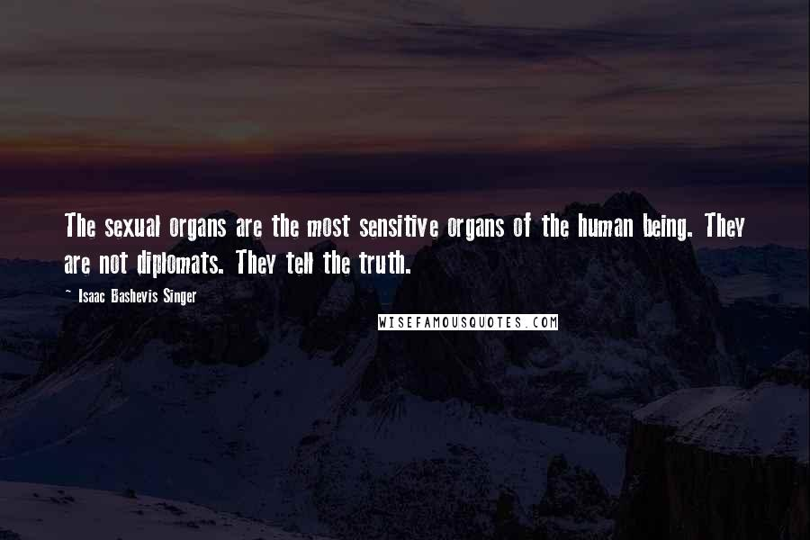 Isaac Bashevis Singer quotes: The sexual organs are the most sensitive organs of the human being. They are not diplomats. They tell the truth.