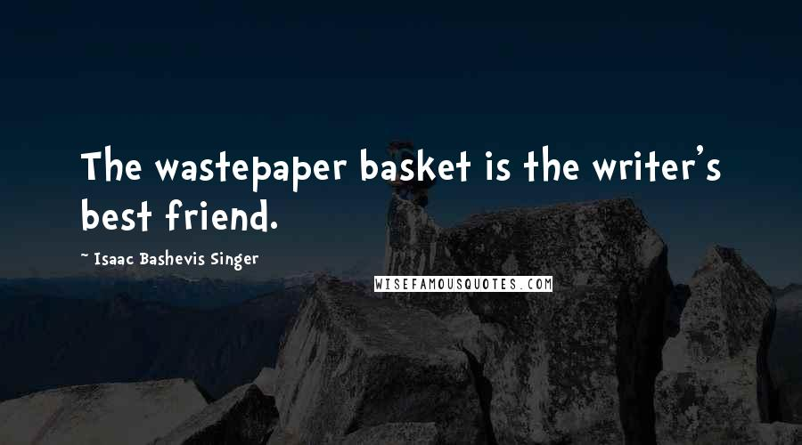 Isaac Bashevis Singer quotes: The wastepaper basket is the writer's best friend.