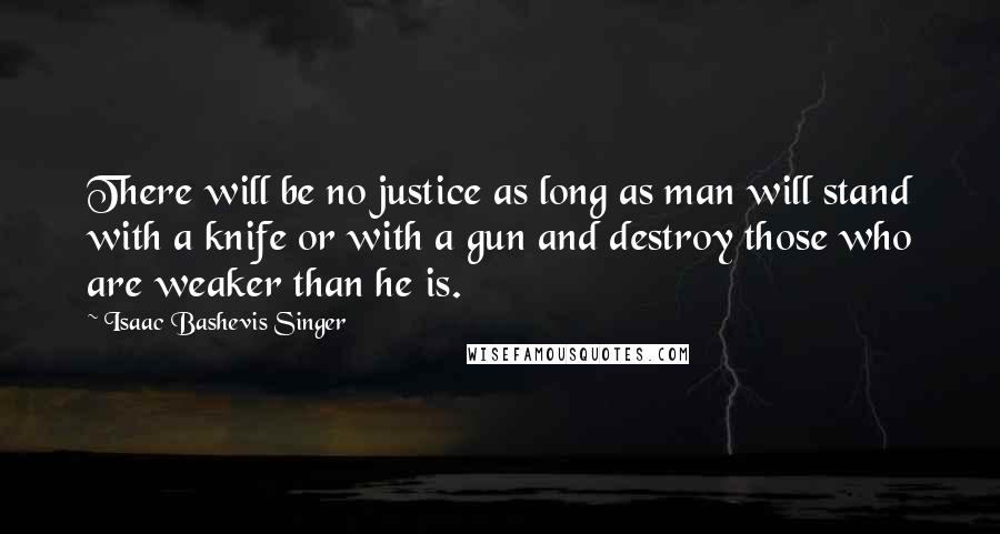 Isaac Bashevis Singer quotes: There will be no justice as long as man will stand with a knife or with a gun and destroy those who are weaker than he is.