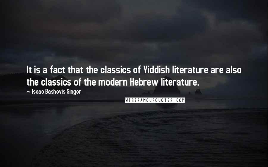 Isaac Bashevis Singer quotes: It is a fact that the classics of Yiddish literature are also the classics of the modern Hebrew literature.