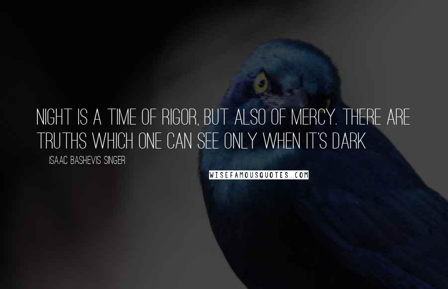 Isaac Bashevis Singer quotes: Night is a time of rigor, but also of mercy. There are truths which one can see only when it's dark