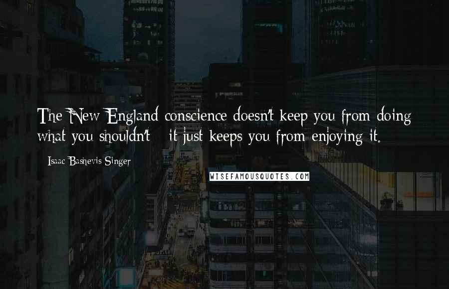 Isaac Bashevis Singer quotes: The New England conscience doesn't keep you from doing what you shouldn't - it just keeps you from enjoying it.
