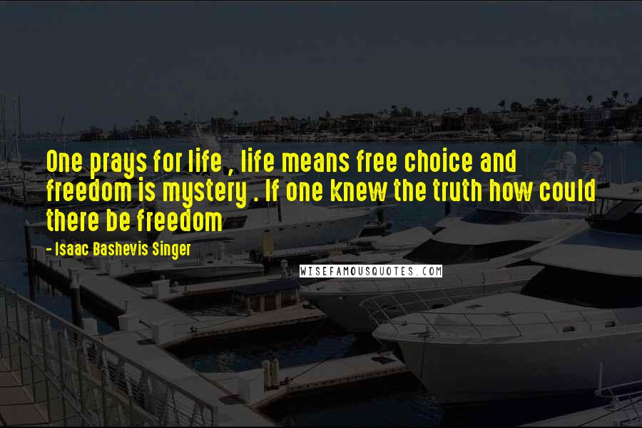 Isaac Bashevis Singer quotes: One prays for life , life means free choice and freedom is mystery . If one knew the truth how could there be freedom