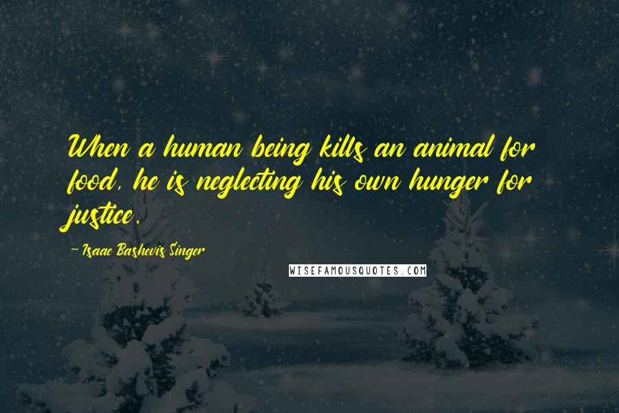 Isaac Bashevis Singer quotes: When a human being kills an animal for food, he is neglecting his own hunger for justice.