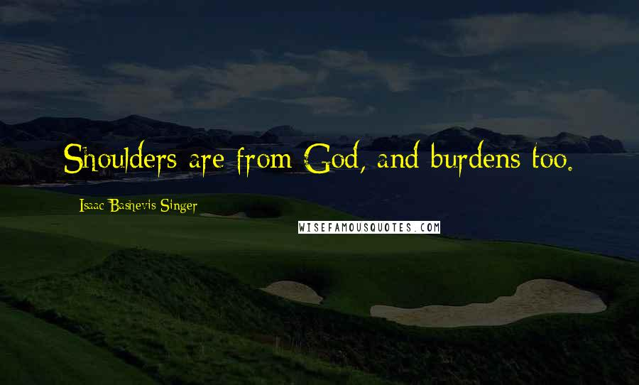 Isaac Bashevis Singer quotes: Shoulders are from God, and burdens too.